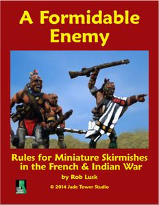 A Formidable Enemy: Rules for Miniature Skirmishes in The French & Indian War