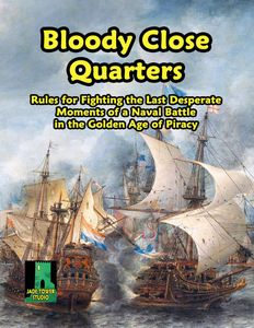 Bloody Close Quarters: Rules for Fighting the Last Desperate Moments of a Naval Battle in the Golden Age of Piracy