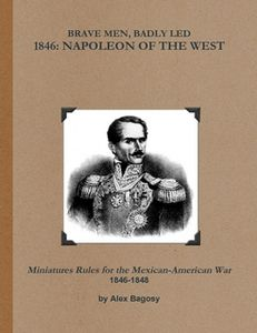 Brave Men, Badly Led: 1846 – Napoleon of the West: Miniature Rules for the Mexican-American War 1846-1848