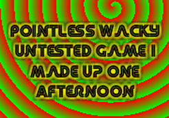 Pointless Wacky Untested Game I Made Up One Afternoon