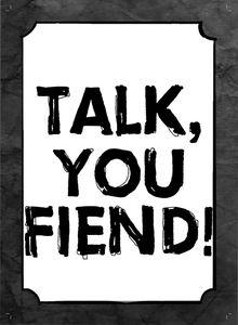 Talk, You Fiend!
