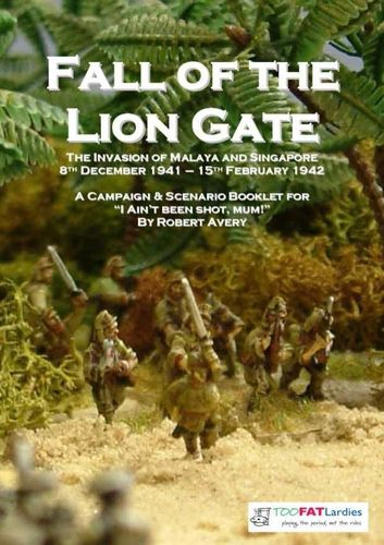 The Fall of the Lion Gate: The Invasion of Malaya and Singapore – 8th December 1941 - 15th February 1942: A Campaign & Scenario Booklet for I Ain't Been Shot, Mum!