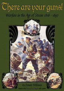 There Are Your Guns! Warfare in the Age of Steam 1816-1897