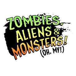 Zombies, Aliens & Monsters (Oh My!)